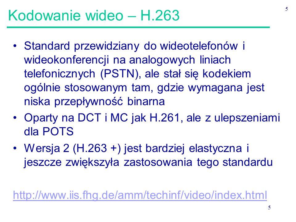 5 5 Kodowanie wideo – H.263 Standard przewidziany do wideotelefonów i wideokonferencji na analogowych liniach telefonicznych (PSTN), ale stał się kodekiem ogólnie stosowanym tam, gdzie wymagana jest niska przepływność binarna Oparty na DCT i MC jak H.261, ale z ulepszeniami dla POTS Wersja 2 (H.263 +) jest bardziej elastyczna i jeszcze zwiększyła zastosowania tego standardu http://www.iis.fhg.de/amm/techinf/video/index.html