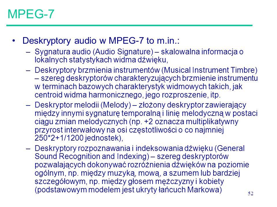 52 MPEG-7 Deskryptory audio w MPEG-7 to m.in.: –Sygnatura audio (Audio Signature) – skalowalna informacja o lokalnych statystykach widma dźwięku, –Deskryptory brzmienia instrumentów (Musical Instrument Timbre) – szereg deskryptorów charakteryzujących brzmienie instrumentu w terminach bazowych charakterystyk widmowych takich, jak centroid widma harmonicznego, jego rozproszenie, itp.