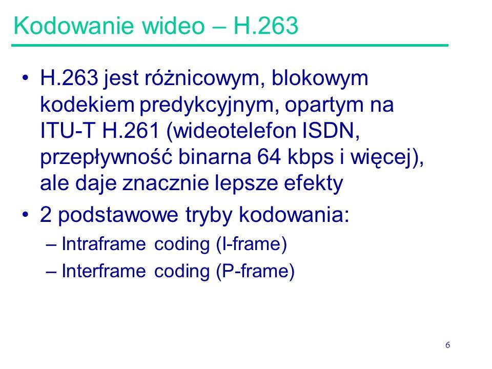 6 Kodowanie wideo – H.263 H.263 jest różnicowym, blokowym kodekiem predykcyjnym, opartym na ITU-T H.261 (wideotelefon ISDN, przepływność binarna 64 kbps i więcej), ale daje znacznie lepsze efekty 2 podstawowe tryby kodowania: –Intraframe coding (I-frame) –Interframe coding (P-frame)