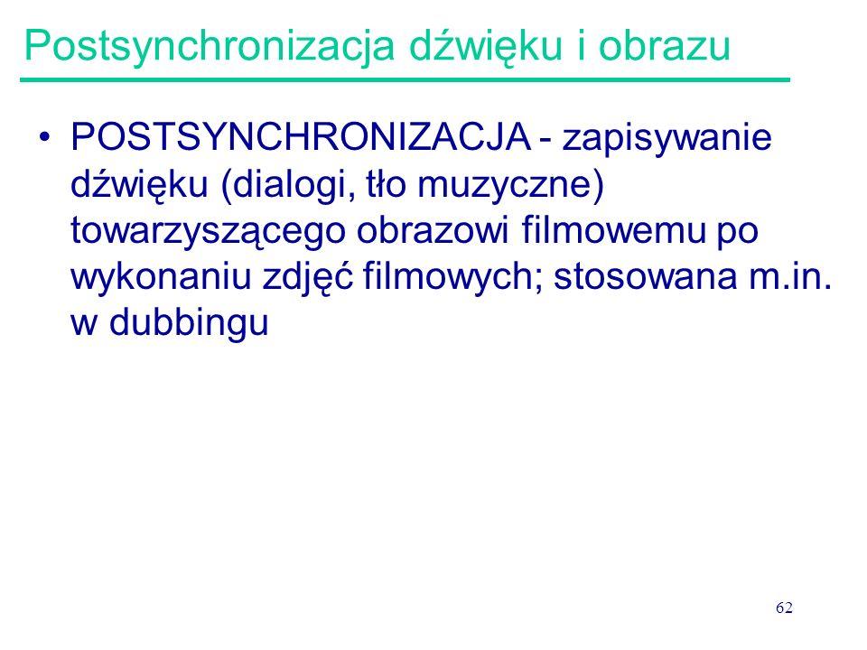 62 Postsynchronizacja dźwięku i obrazu POSTSYNCHRONIZACJA - zapisywanie dźwięku (dialogi, tło muzyczne) towarzyszącego obrazowi filmowemu po wykonaniu zdjęć filmowych; stosowana m.in.