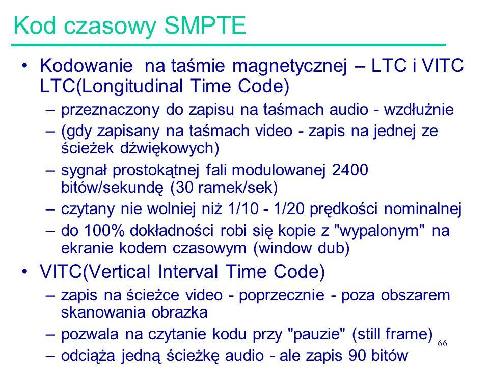 66 Kod czasowy SMPTE Kodowanie na taśmie magnetycznej – LTC i VITC LTC(Longitudinal Time Code) –przeznaczony do zapisu na taśmach audio - wzdłużnie –(gdy zapisany na taśmach video - zapis na jednej ze ścieżek dźwiękowych) –sygnał prostokątnej fali modulowanej 2400 bitów/sekundę (30 ramek/sek) –czytany nie wolniej niż 1/10 - 1/20 prędkości nominalnej –do 100% dokładności robi się kopie z wypalonym na ekranie kodem czasowym (window dub) VITC(Vertical Interval Time Code) –zapis na ścieżce video - poprzecznie - poza obszarem skanowania obrazka –pozwala na czytanie kodu przy pauzie (still frame) –odciąża jedną ścieżkę audio - ale zapis 90 bitów