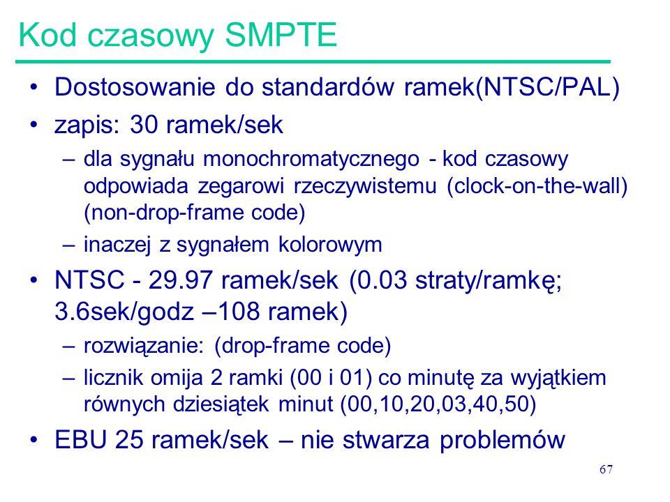 67 Kod czasowy SMPTE Dostosowanie do standardów ramek(NTSC/PAL) zapis: 30 ramek/sek –dla sygnału monochromatycznego - kod czasowy odpowiada zegarowi rzeczywistemu (clock-on-the-wall) (non-drop-frame code) –inaczej z sygnałem kolorowym NTSC - 29.97 ramek/sek (0.03 straty/ramkę; 3.6sek/godz –108 ramek) –rozwiązanie: (drop-frame code) –licznik omija 2 ramki (00 i 01) co minutę za wyjątkiem równych dziesiątek minut (00,10,20,03,40,50) EBU 25 ramek/sek – nie stwarza problemów