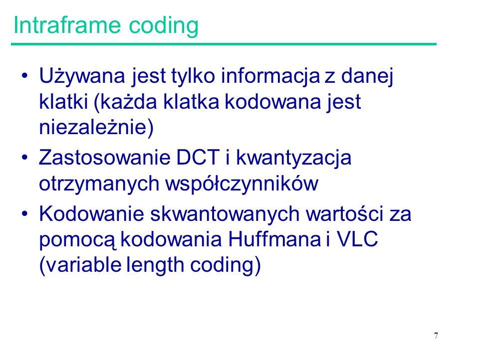 7 Intraframe coding Używana jest tylko informacja z danej klatki (każda klatka kodowana jest niezależnie) Zastosowanie DCT i kwantyzacja otrzymanych współczynników Kodowanie skwantowanych wartości za pomocą kodowania Huffmana i VLC (variable length coding)