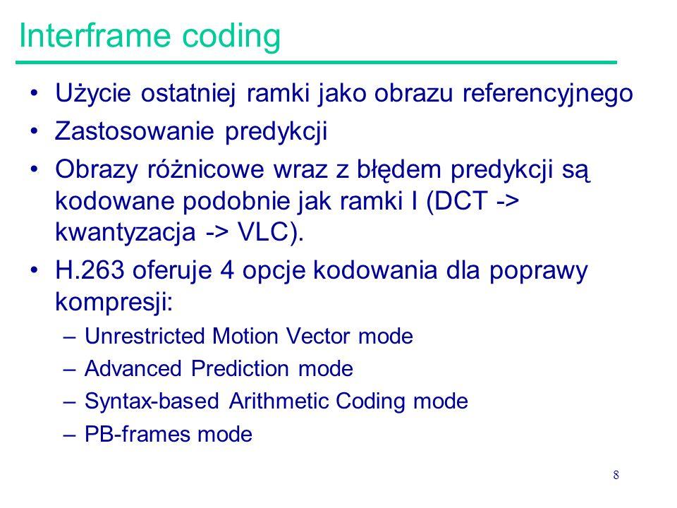 8 Interframe coding Użycie ostatniej ramki jako obrazu referencyjnego Zastosowanie predykcji Obrazy różnicowe wraz z błędem predykcji są kodowane podobnie jak ramki I (DCT -> kwantyzacja -> VLC).
