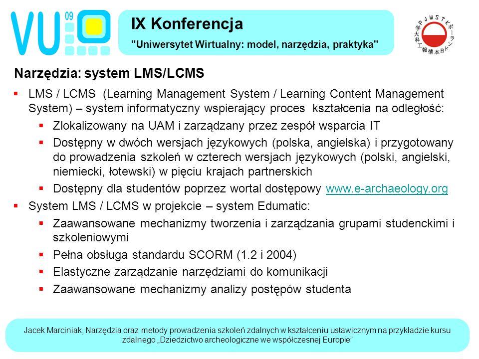 """Jacek Marciniak, Narzędzia oraz metody prowadzenia szkoleń zdalnych w kształceniu ustawicznym na przykładzie kursu zdalnego """"Dziedzictwo archeologiczne we współczesnej Europie Narzędzia: system LMS/LCMS IX Konferencja Uniwersytet Wirtualny: model, narzędzia, praktyka  LMS / LCMS (Learning Management System / Learning Content Management System) – system informatyczny wspierający proces kształcenia na odległość:  Zlokalizowany na UAM i zarządzany przez zespół wsparcia IT  Dostępny w dwóch wersjach językowych (polska, angielska) i przygotowany do prowadzenia szkoleń w czterech wersjach językowych (polski, angielski, niemiecki, łotewski) w pięciu krajach partnerskich  Dostępny dla studentów poprzez wortal dostępowy www.e-archaeology.orgwww.e-archaeology.org  System LMS / LCMS w projekcie – system Edumatic:  Zaawansowane mechanizmy tworzenia i zarządzania grupami studenckimi i szkoleniowymi  Pełna obsługa standardu SCORM (1.2 i 2004)  Elastyczne zarządzanie narzędziami do komunikacji  Zaawansowane mechanizmy analizy postępów studenta"""
