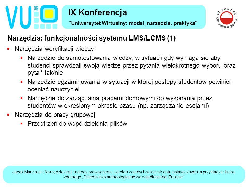 """Jacek Marciniak, Narzędzia oraz metody prowadzenia szkoleń zdalnych w kształceniu ustawicznym na przykładzie kursu zdalnego """"Dziedzictwo archeologiczne we współczesnej Europie Narzędzia: funkcjonalności systemu LMS/LCMS (1) IX Konferencja Uniwersytet Wirtualny: model, narzędzia, praktyka  Narzędzia weryfikacji wiedzy:  Narzędzie do samotestowania wiedzy, w sytuacji gdy wymaga się aby studenci sprawdzali swoją wiedzę przez pytania wielokrotnego wyboru oraz pytań tak/nie  Narzędzie egzaminowania w sytuacji w której postępy studentów powinien oceniać nauczyciel  Narzędzie do zarządzania pracami domowymi do wykonania przez studentów w określonym okresie czasu (np."""