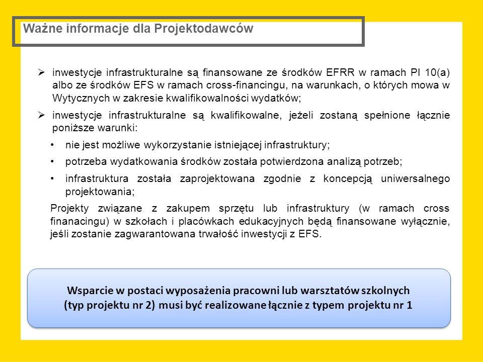  inwestycje infrastrukturalne są finansowane ze środków EFRR w ramach PI 10(a) albo ze środków EFS w ramach cross-financingu, na warunkach, o których mowa w Wytycznych w zakresie kwalifikowalności wydatków;  inwestycje infrastrukturalne są kwalifikowalne, jeżeli zostaną spełnione łącznie poniższe warunki: nie jest możliwe wykorzystanie istniejącej infrastruktury; potrzeba wydatkowania środków została potwierdzona analizą potrzeb; infrastruktura została zaprojektowana zgodnie z koncepcją uniwersalnego projektowania; Projekty związane z zakupem sprzętu lub infrastruktury (w ramach cross finanacingu) w szkołach i placówkach edukacyjnych będą finansowane wyłącznie, jeśli zostanie zagwarantowana trwałość inwestycji z EFS.