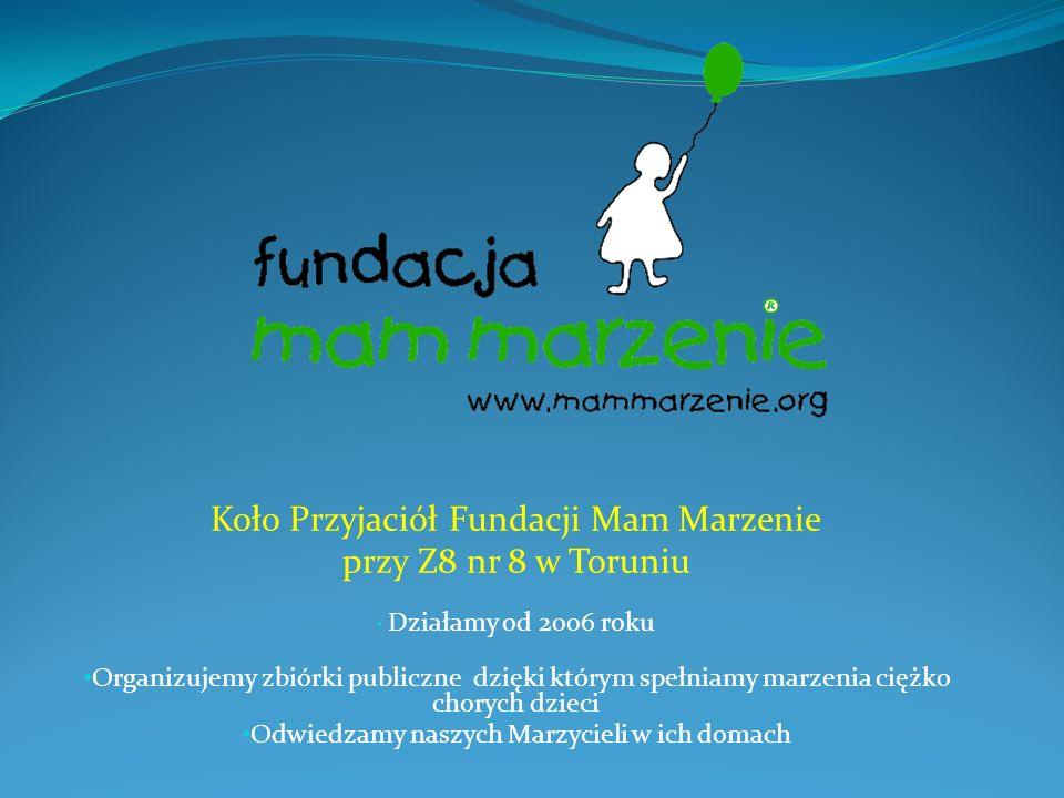Koło Przyjaciół Fundacji Mam Marzenie przy Z8 nr 8 w Toruniu Działamy od 2006 roku Organizujemy zbiórki publiczne dzięki którym spełniamy marzenia ciężko chorych dzieci Odwiedzamy naszych Marzycieli w ich domach