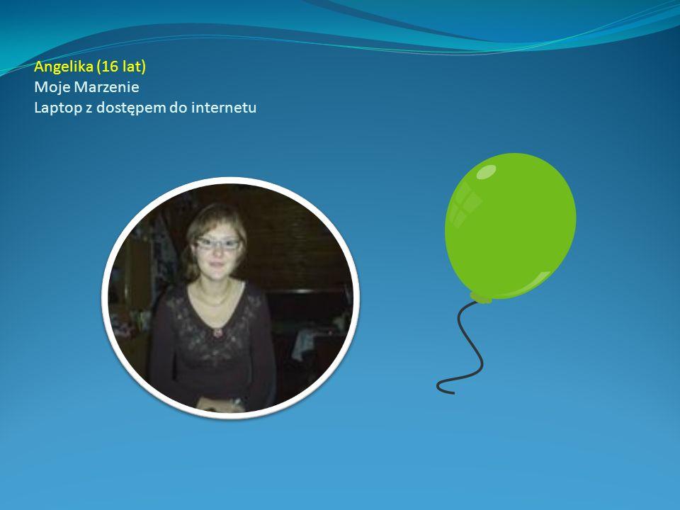Angelika (16 lat) Moje Marzenie Laptop z dostępem do internetu