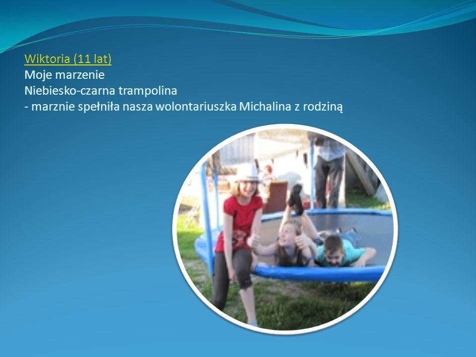 Wiktoria (11 lat) Wiktoria (11 lat) Moje marzenie Niebiesko-czarna trampolina - marznie spełniła nasza wolontariuszka Michalina z rodziną