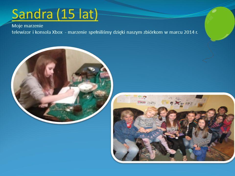 Sandra (15 lat) Sandra (15 lat) Moje marzenie telewizor i konsola Xbox - marzenie spełniliśmy dzięki naszym zbiórkom w marcu 2014 r.