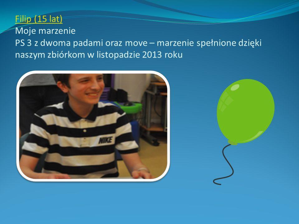 Filip (15 lat) Filip (15 lat) Moje marzenie PS 3 z dwoma padami oraz move – marzenie spełnione dzięki naszym zbiórkom w listopadzie 2013 roku
