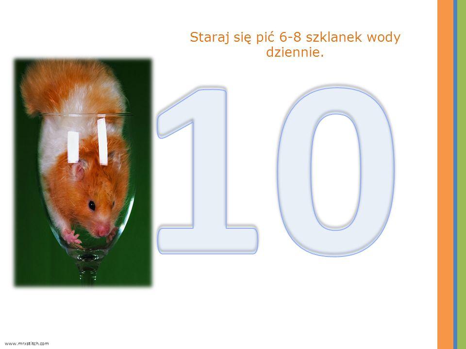 Staraj się pić 6-8 szklanek wody dziennie. www.mrxstitch.com
