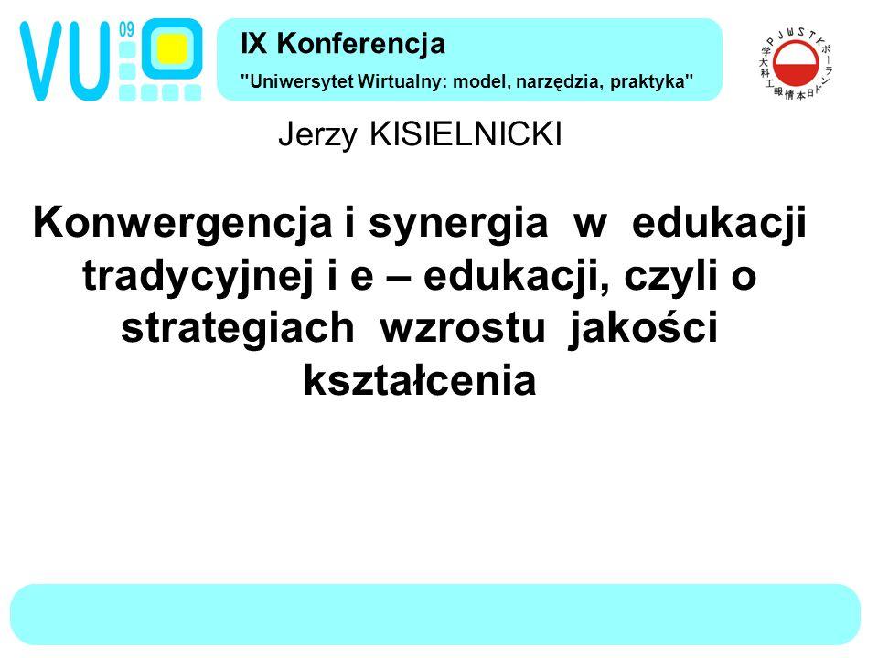 IX Konferencja Uniwersytet Wirtualny: model, narzędzia, praktyka Jerzy KISIELNICKI Konwergencja i synergia w edukacji tradycyjnej i e – edukacji, czyli o strategiach wzrostu jakości kształcenia