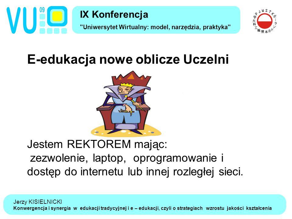 Jerzy KISIELNICKI Konwergencja i synergia w edukacji tradycyjnej i e – edukacji, czyli o strategiach wzrostu jakości kształcenia IX Konferencja Uniwersytet Wirtualny: model, narzędzia, praktyka E-edukacja nowe oblicze Uczelni Jestem REKTOREM mając: zezwolenie, laptop, oprogramowanie i dostęp do internetu lub innej rozległej sieci.