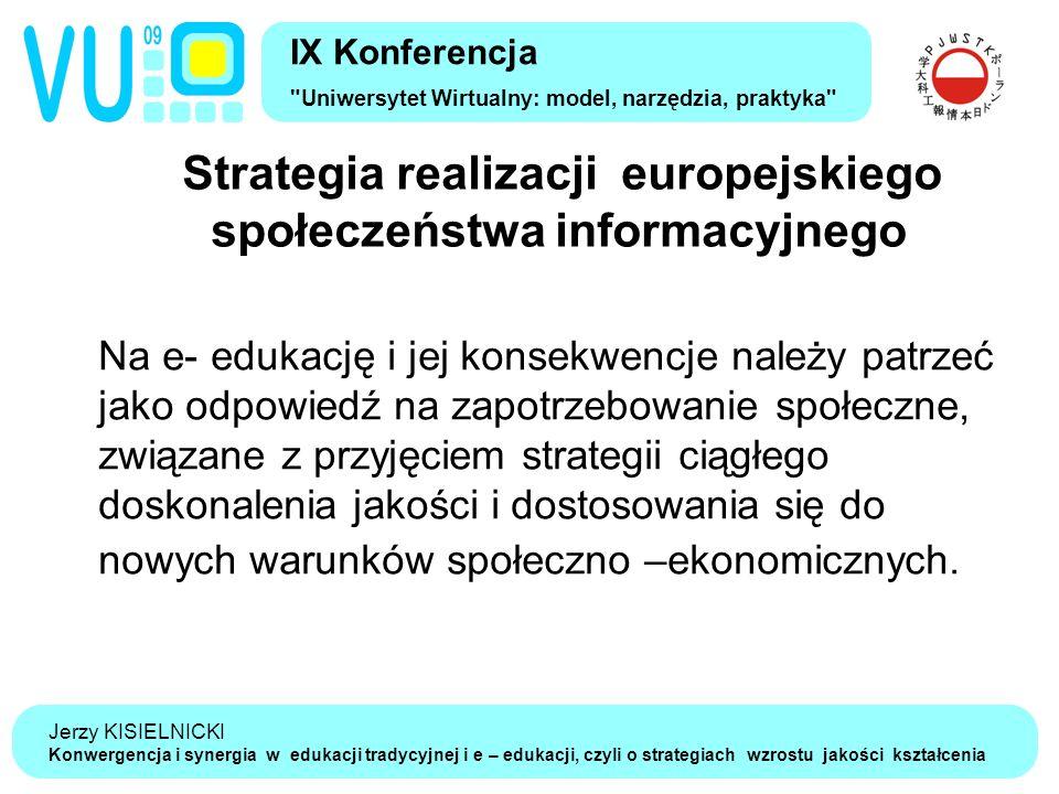 Jerzy KISIELNICKI Konwergencja i synergia w edukacji tradycyjnej i e – edukacji, czyli o strategiach wzrostu jakości kształcenia Strategia realizacji europejskiego społeczeństwa informacyjnego IX Konferencja Uniwersytet Wirtualny: model, narzędzia, praktyka Na e- edukację i jej konsekwencje należy patrzeć jako odpowiedź na zapotrzebowanie społeczne, związane z przyjęciem strategii ciągłego doskonalenia jakości i dostosowania się do nowych warunków społeczno –ekonomicznych.
