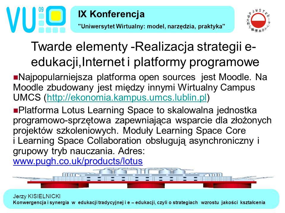Jerzy KISIELNICKI Konwergencja i synergia w edukacji tradycyjnej i e – edukacji, czyli o strategiach wzrostu jakości kształcenia Twarde elementy -Realizacja strategii e- edukacji,Internet i platformy programowe IX Konferencja Uniwersytet Wirtualny: model, narzędzia, praktyka Najpopularniejsza platforma open sources jest Moodle.