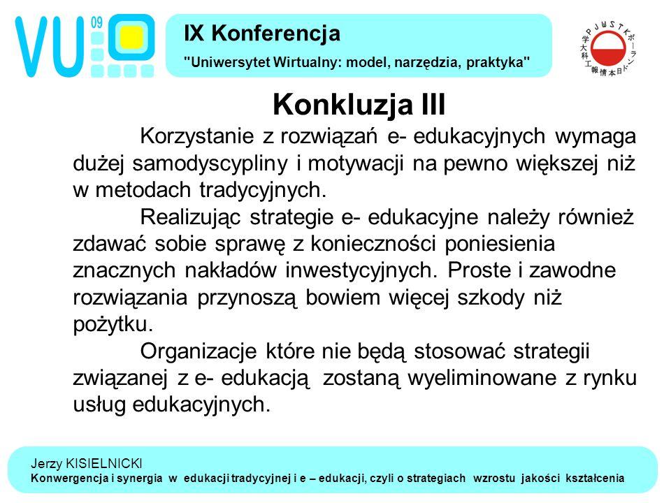 Jerzy KISIELNICKI Konwergencja i synergia w edukacji tradycyjnej i e – edukacji, czyli o strategiach wzrostu jakości kształcenia Konkluzja III Korzystanie z rozwiązań e- edukacyjnych wymaga dużej samodyscypliny i motywacji na pewno większej niż w metodach tradycyjnych.