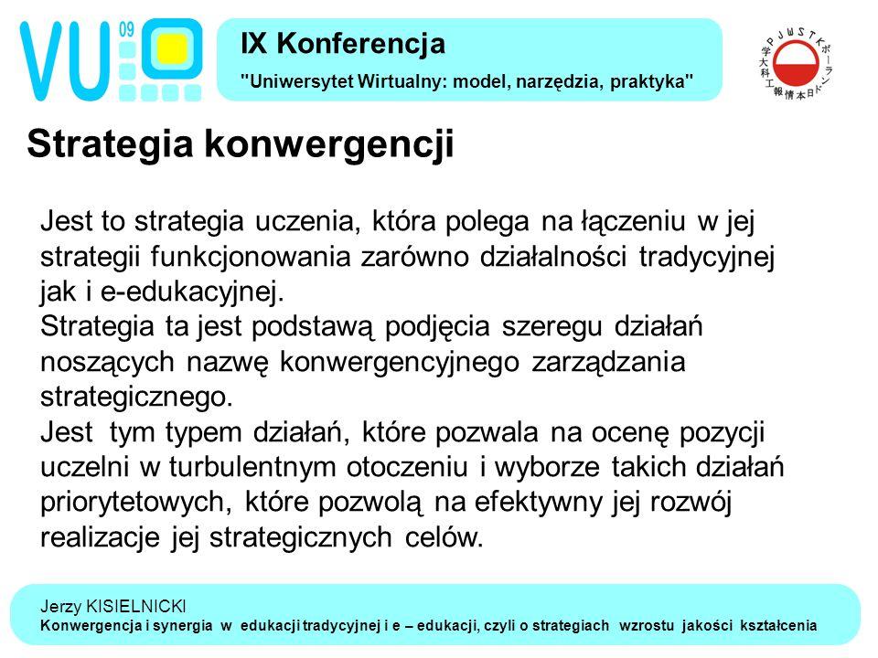Jerzy KISIELNICKI Konwergencja i synergia w edukacji tradycyjnej i e – edukacji, czyli o strategiach wzrostu jakości kształcenia Strategia konwergencji IX Konferencja Uniwersytet Wirtualny: model, narzędzia, praktyka Jest to strategia uczenia, która polega na łączeniu w jej strategii funkcjonowania zarówno działalności tradycyjnej jak i e-edukacyjnej.