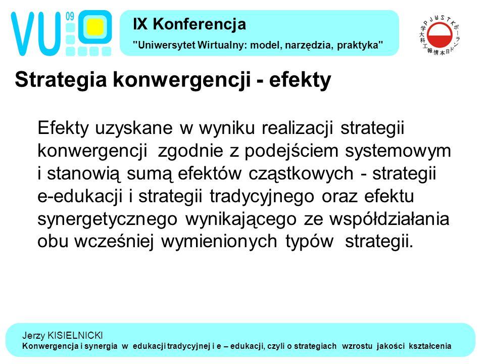 Jerzy KISIELNICKI Konwergencja i synergia w edukacji tradycyjnej i e – edukacji, czyli o strategiach wzrostu jakości kształcenia Strategia konwergencji - efekty IX Konferencja Uniwersytet Wirtualny: model, narzędzia, praktyka Efekty uzyskane w wyniku realizacji strategii konwergencji zgodnie z podejściem systemowym i stanowią sumą efektów cząstkowych - strategii e-edukacji i strategii tradycyjnego oraz efektu synergetycznego wynikającego ze współdziałania obu wcześniej wymienionych typów strategii.
