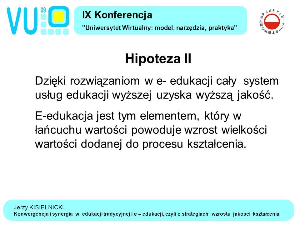 Jerzy KISIELNICKI Konwergencja i synergia w edukacji tradycyjnej i e – edukacji, czyli o strategiach wzrostu jakości kształcenia Hipoteza II Dzięki rozwiązaniom w e- edukacji cały system usług edukacji wyższej uzyska wyższą jakość.