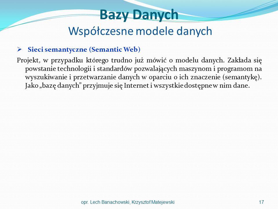 Bazy Danych Współczesne modele danych  Sieci semantyczne (Semantic Web) Projekt, w przypadku którego trudno już mówić o modelu danych. Zakłada się po