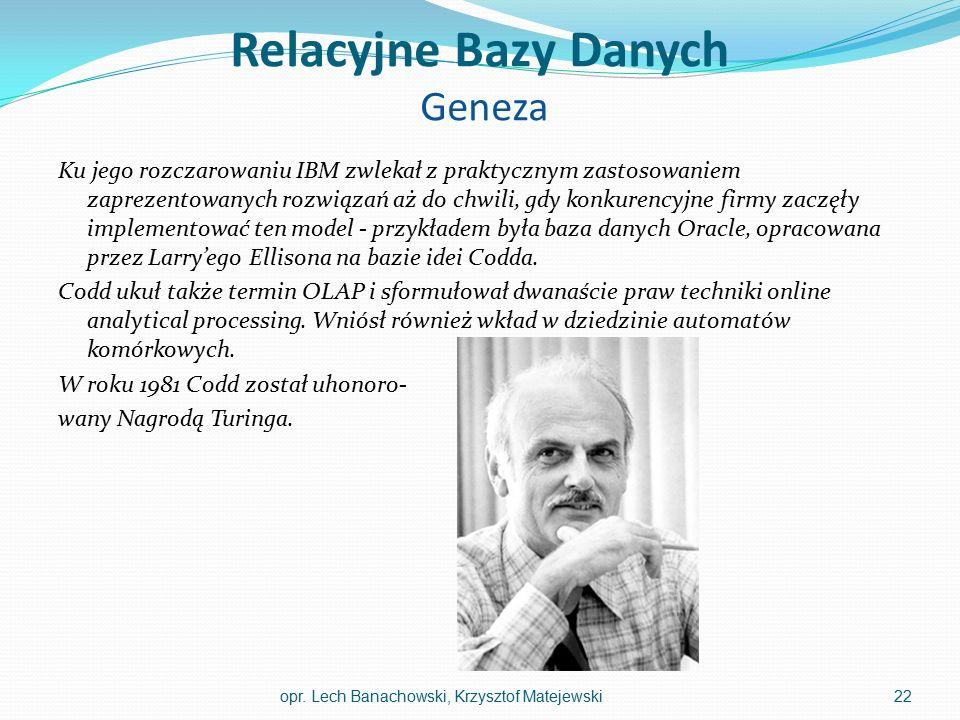 Relacyjne Bazy Danych Geneza Ku jego rozczarowaniu IBM zwlekał z praktycznym zastosowaniem zaprezentowanych rozwiązań aż do chwili, gdy konkurencyjne