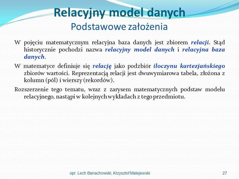 Relacyjny model danych Podstawowe założenia W pojęciu matematycznym relacyjna baza danych jest zbiorem relacji. Stąd historycznie pochodzi nazwa relac
