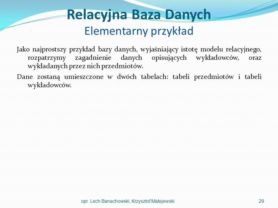 Relacyjna Baza Danych Elementarny przykład Jako najprostszy przykład bazy danych, wyjaśniający istotę modelu relacyjnego, rozpatrzymy zagadnienie dany