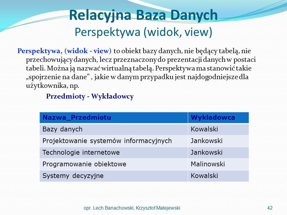 Relacyjna Baza Danych Perspektywa (widok, view) Perspektywa, (widok - view) to obiekt bazy danych, nie będący tabelą, nie przechowujący danych, lecz p