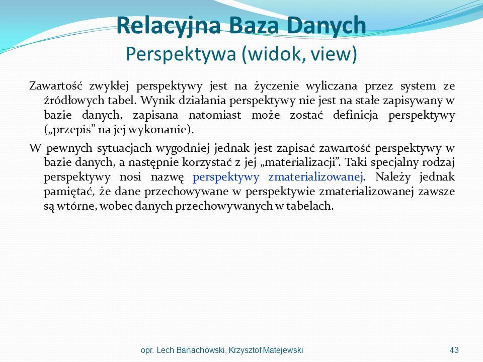 Relacyjna Baza Danych Perspektywa (widok, view) Zawartość zwykłej perspektywy jest na życzenie wyliczana przez system ze źródłowych tabel. Wynik dział