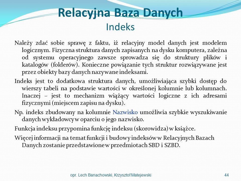 Relacyjna Baza Danych Indeks Należy zdać sobie sprawę z faktu, iż relacyjny model danych jest modelem logicznym. Fizyczna struktura danych zapisanych