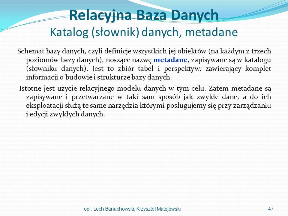 Relacyjna Baza Danych Katalog (słownik) danych, metadane Schemat bazy danych, czyli definicje wszystkich jej obiektów (na każdym z trzech poziomów baz