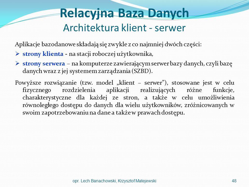 Relacyjna Baza Danych Architektura klient - serwer Aplikacje bazodanowe składają się zwykle z co najmniej dwóch części:  strony klienta - na stacji r