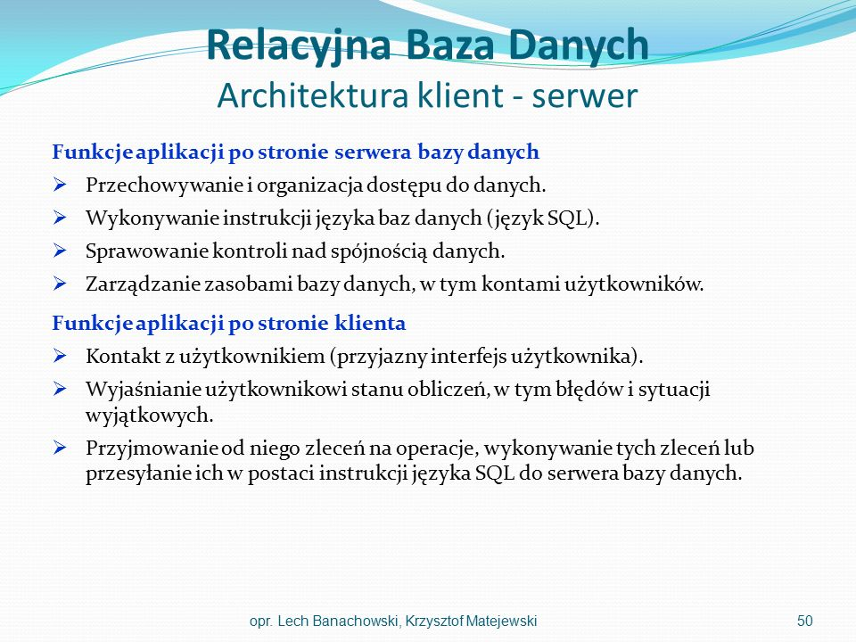 Relacyjna Baza Danych Architektura klient - serwer Funkcje aplikacji po stronie serwera bazy danych  Przechowywanie i organizacja dostępu do danych.