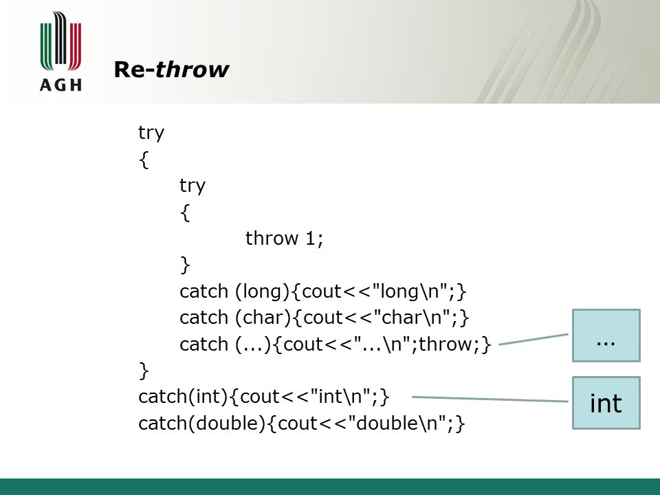 Re-throw try { try { throw 1; } catch (long){cout<< long\n ;} catch (char){cout<< char\n ;} catch (...){cout<< ...\n ;throw;} } catch(int){cout<< int\n ;} catch(double){cout<< double\n ;} int …