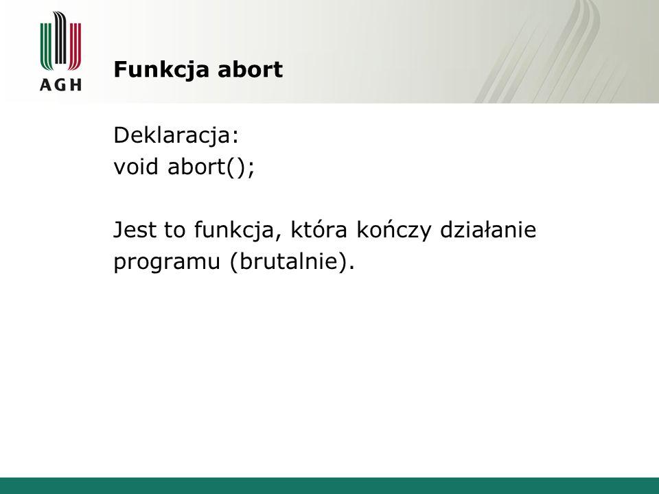 Funkcja abort Deklaracja: void abort(); Jest to funkcja, która kończy działanie programu (brutalnie).