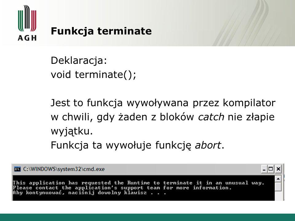 Funkcja terminate Deklaracja: void terminate(); Jest to funkcja wywoływana przez kompilator w chwili, gdy żaden z bloków catch nie złapie wyjątku.