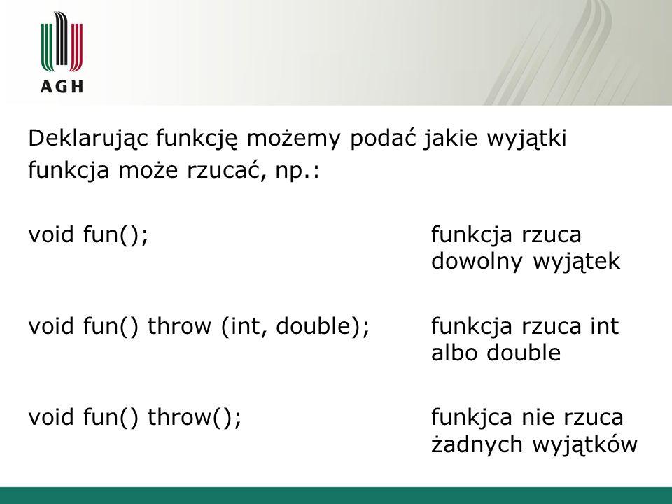 Deklarując funkcję możemy podać jakie wyjątki funkcja może rzucać, np.: void fun();funkcja rzuca dowolny wyjątek void fun() throw (int, double);funkcja rzuca int albo double void fun() throw();funkjca nie rzuca żadnych wyjątków