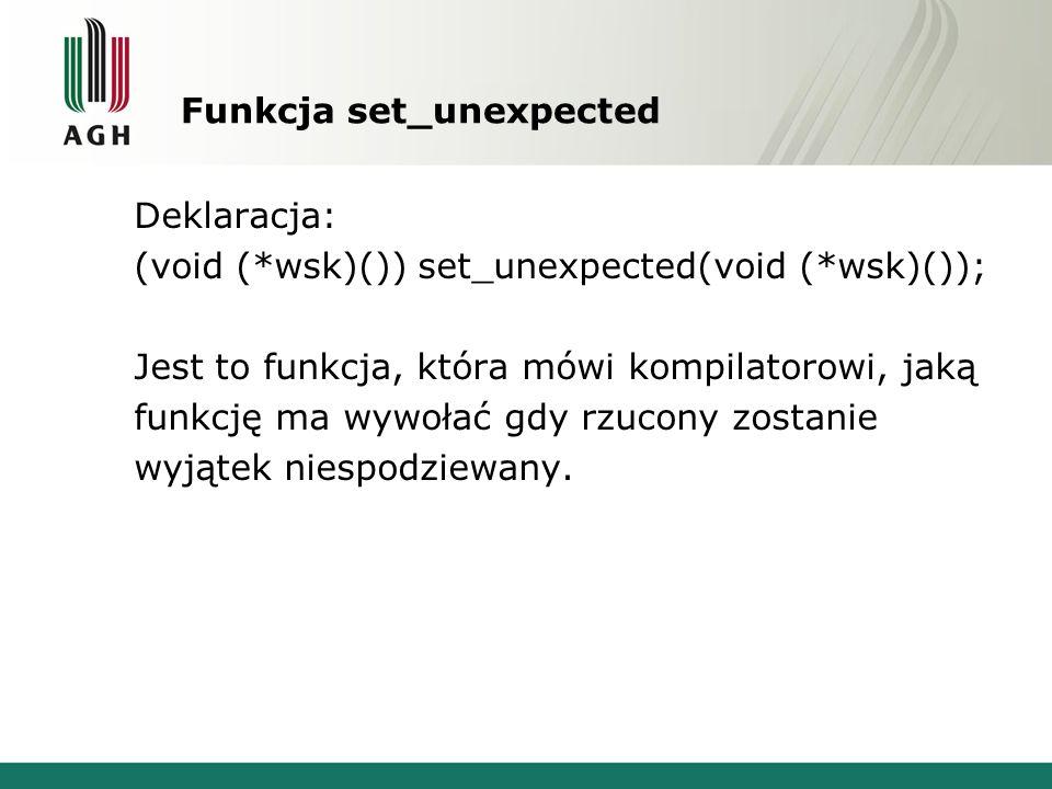 Funkcja set_unexpected Deklaracja: (void (*wsk)()) set_unexpected(void (*wsk)()); Jest to funkcja, która mówi kompilatorowi, jaką funkcję ma wywołać gdy rzucony zostanie wyjątek niespodziewany.