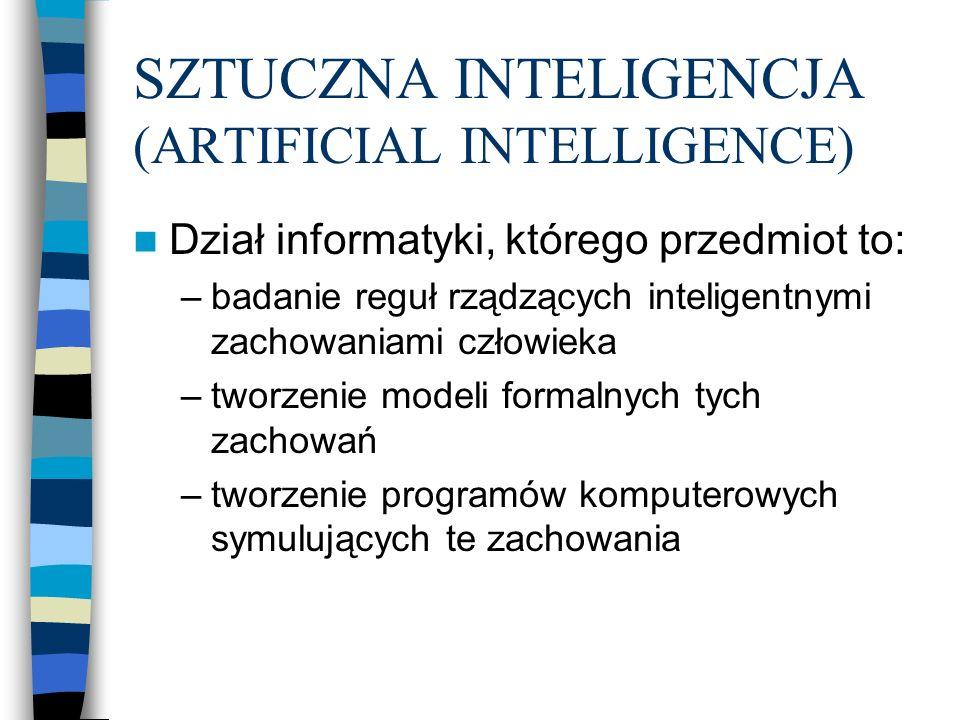 SZTUCZNA INTELIGENCJA (ARTIFICIAL INTELLIGENCE) Dział informatyki, którego przedmiot to: –badanie reguł rządzących inteligentnymi zachowaniami człowieka –tworzenie modeli formalnych tych zachowań –tworzenie programów komputerowych symulujących te zachowania