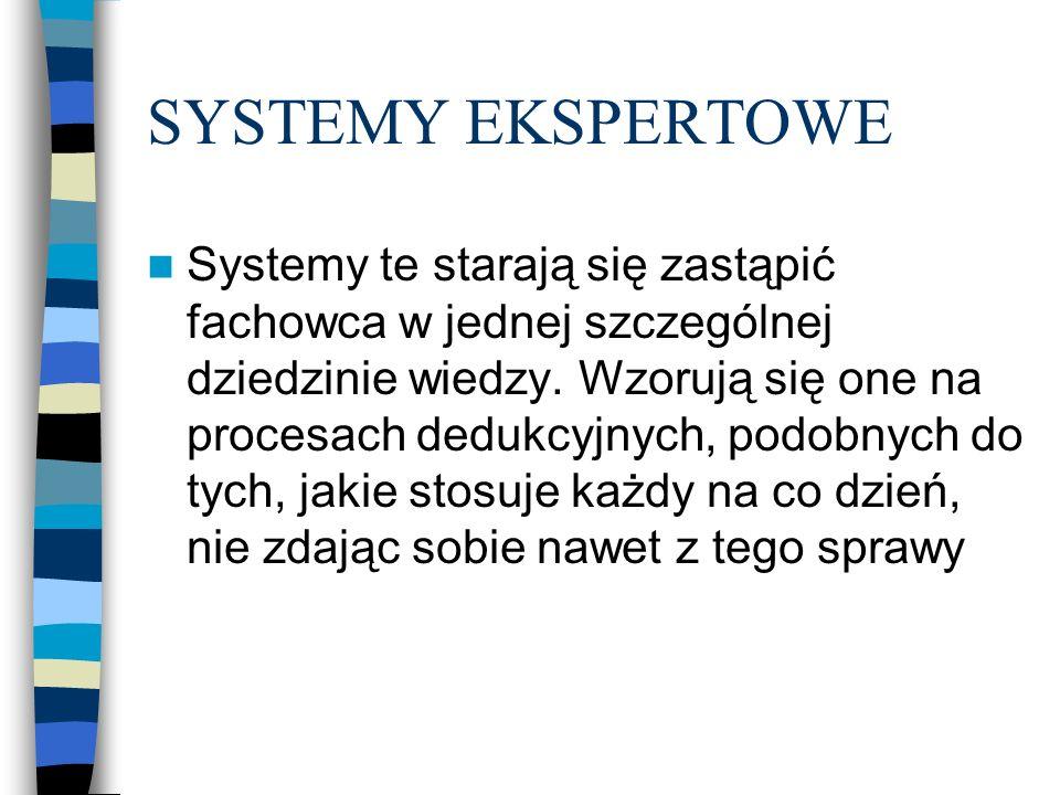 SYSTEMY EKSPERTOWE Systemy te starają się zastąpić fachowca w jednej szczególnej dziedzinie wiedzy. Wzorują się one na procesach dedukcyjnych, podobny