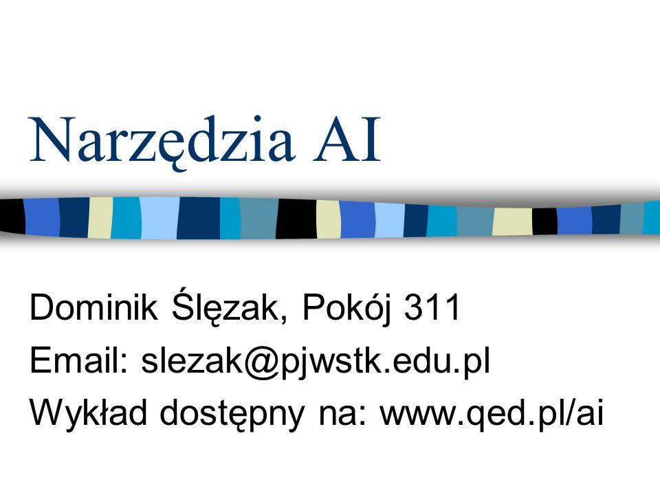 Narzędzia AI Dominik Ślęzak, Pokój 311 Email: slezak@pjwstk.edu.pl Wykład dostępny na: www.qed.pl/ai