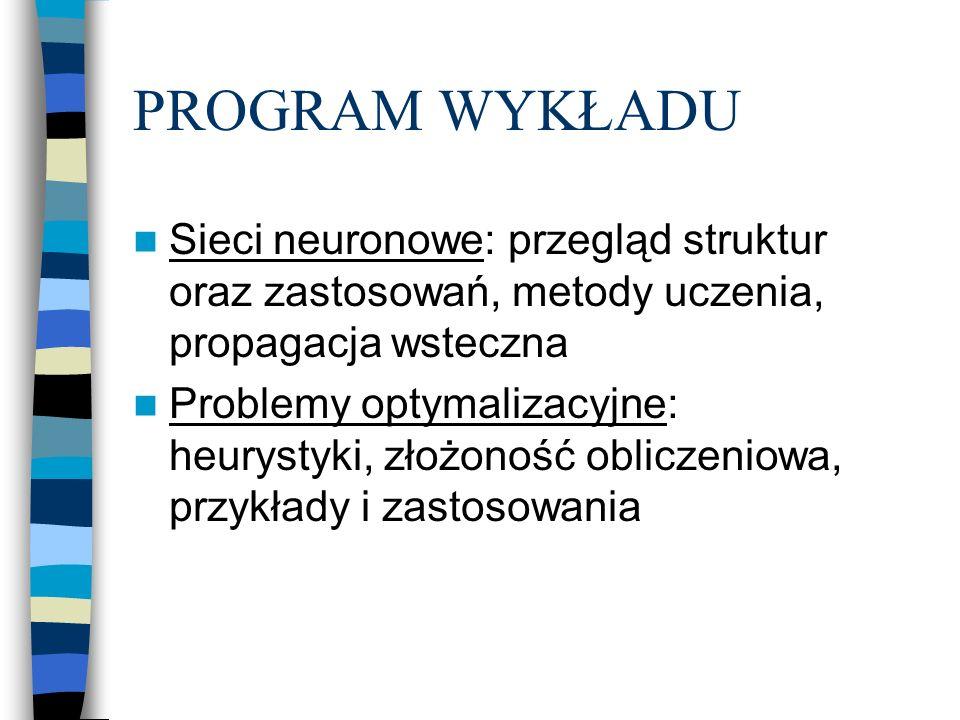 PROGRAM WYKŁADU Sieci neuronowe: przegląd struktur oraz zastosowań, metody uczenia, propagacja wsteczna Problemy optymalizacyjne: heurystyki, złożoność obliczeniowa, przykłady i zastosowania