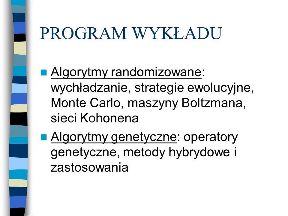 PROGRAM WYKŁADU Algorytmy randomizowane: wychładzanie, strategie ewolucyjne, Monte Carlo, maszyny Boltzmana, sieci Kohonena Algorytmy genetyczne: operatory genetyczne, metody hybrydowe i zastosowania
