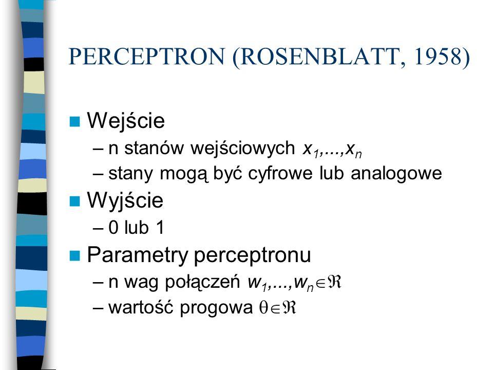 PERCEPTRON (ROSENBLATT, 1958) Wejście –n stanów wejściowych x 1,...,x n –stany mogą być cyfrowe lub analogowe Wyjście –0 lub 1 Parametry perceptronu –n wag połączeń w 1,...,w n  –wartość progowa 