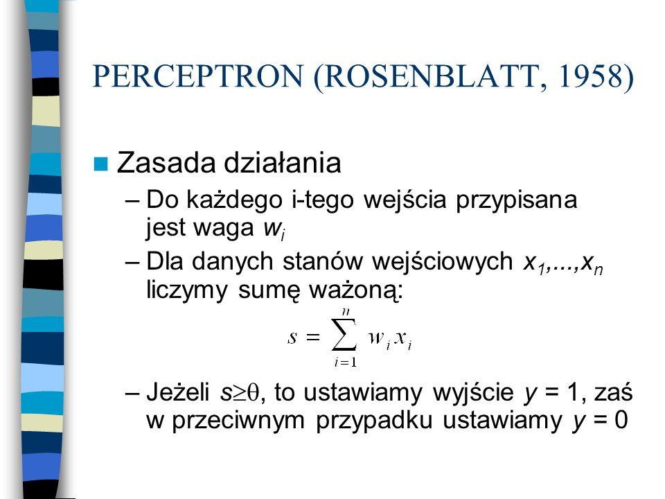 PERCEPTRON (ROSENBLATT, 1958) Zasada działania –Do każdego i-tego wejścia przypisana jest waga w i –Dla danych stanów wejściowych x 1,...,x n liczymy sumę ważoną: –Jeżeli s , to ustawiamy wyjście y = 1, zaś w przeciwnym przypadku ustawiamy y = 0