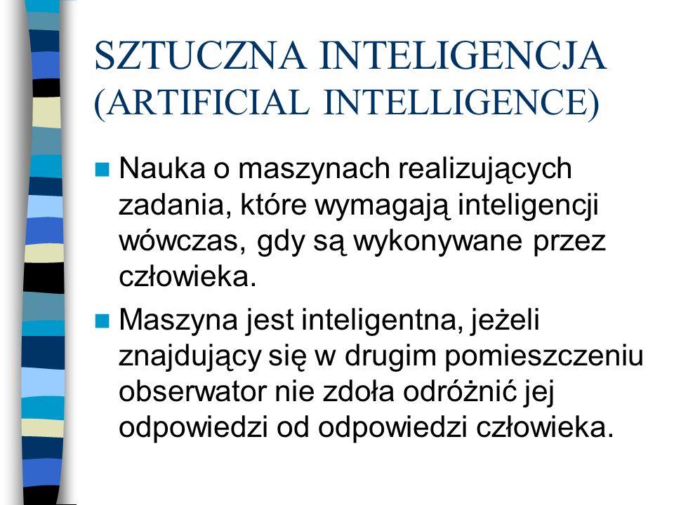SZTUCZNA INTELIGENCJA (ARTIFICIAL INTELLIGENCE) Nauka o maszynach realizujących zadania, które wymagają inteligencji wówczas, gdy są wykonywane przez człowieka.