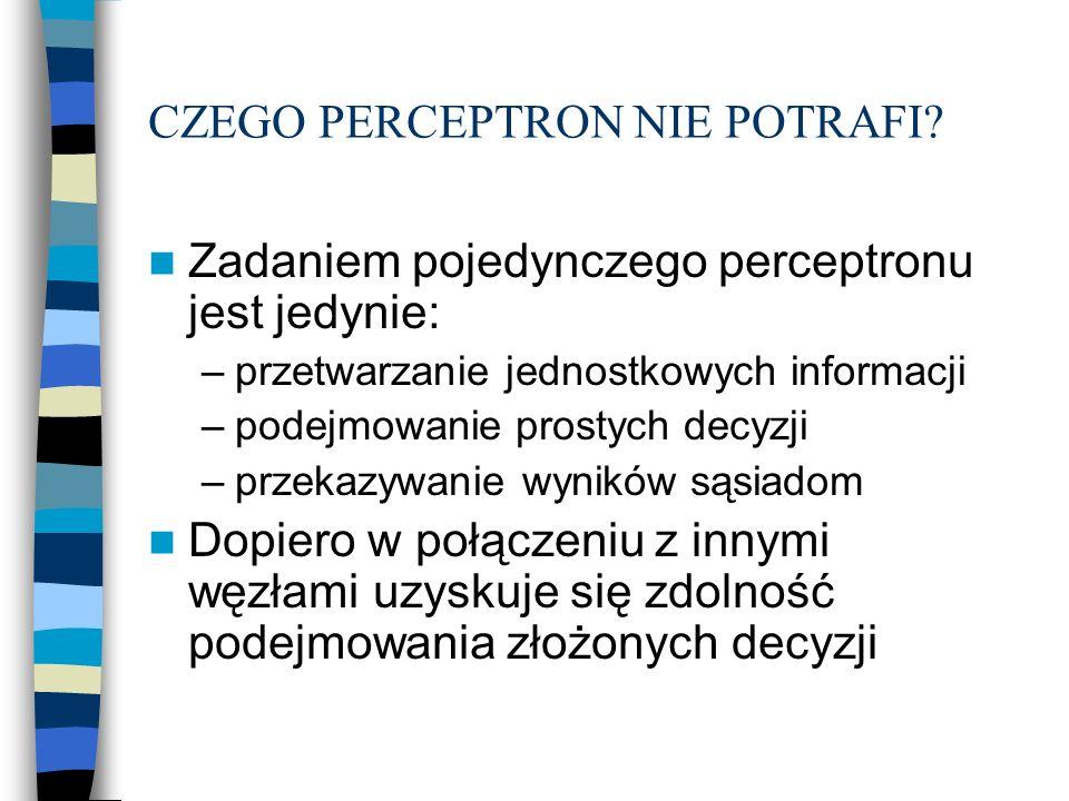 CZEGO PERCEPTRON NIE POTRAFI? Zadaniem pojedynczego perceptronu jest jedynie: –przetwarzanie jednostkowych informacji –podejmowanie prostych decyzji –