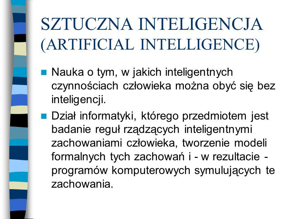 SZTUCZNA INTELIGENCJA (ARTIFICIAL INTELLIGENCE) Nauka o tym, w jakich inteligentnych czynnościach człowieka można obyć się bez inteligencji. Dział inf